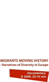 MIGRANTS MOVING HISTORY – Narratives of Diversity in Europe. Documentary: D 2009, 23:14 min.